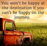 You wont be happy at destination if you cant be happy on the journey